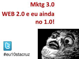 Mktg 3.0  WEB 2.0 e eu ainda no 1.0!