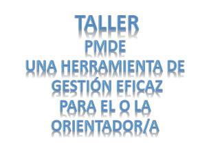 TALLER PMDE  UNA HERRAMIENTA DE  GESTIÓN EFICAZ PARA EL O LA  ORIENTADOR/A