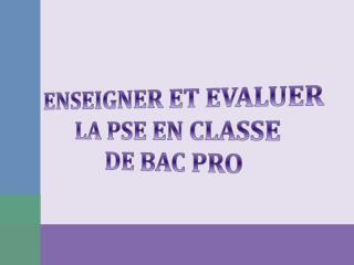 ENSEIGNER ET EVALUER  LA PSE EN CLASSE  DE BAC PRO