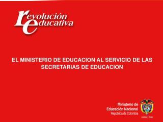 EL MINISTERIO DE EDUCACION AL SERVICIO DE LAS  SECRETARIAS DE EDUCACION
