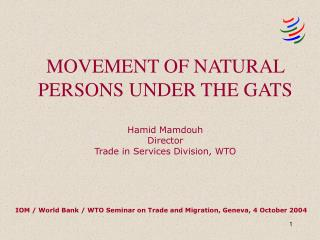 MOVEMENT OF NATURAL PERSONS UNDER THE GATS    Hamid Mamdouh Director Trade in Services Division, WTO