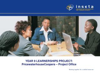 YEAR 9 LEARNERSHIPS PROJECT: PricewaterhouseCoopers – Project Office
