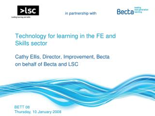 Technology for learning in the FE and Skills sector  Cathy Ellis, Director, Improvement, Becta