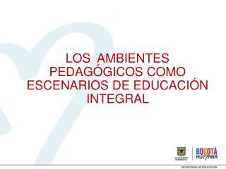LOS  AMBIENTES PEDAGÓGICOS COMO ESCENARIOS DE EDUCACIÓN INTEGRAL