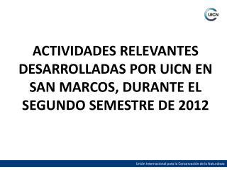 ACTIVIDADES RELEVANTES DESARROLLADAS POR UICN EN SAN MARCOS, DURANTE EL SEGUNDO SEMESTRE DE 2012