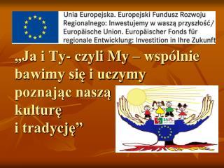 """""""Ja i Ty- czyli My – wspólnie bawimy się i uczymy poznając naszą  kulturę  i tradycję"""""""