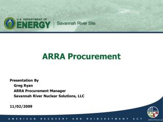 Presentation By 	Greg Ryan 	ARRA Procurement Manager 	Savannah River Nuclear Solutions, LLC