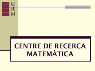 CENTRE DE RECERCA MATEMÀTICA