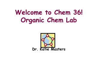 Welcome to Chem 36! Organic Chem Lab Dr. Katie Masters