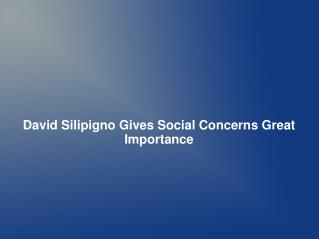 David Silipigno Gives Social Concerns Great Importance