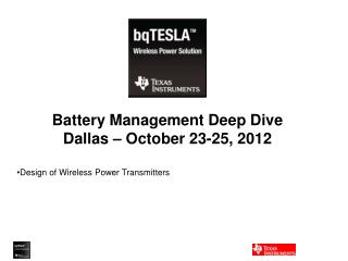 Battery Management Deep Dive Dallas – October 23-25, 2012 Design of Wireless Power Transmitters