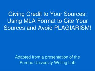 Giving Credit to Your Sources: Using MLA Format to Cite Your Sources and Avoid PLAGIARISM!