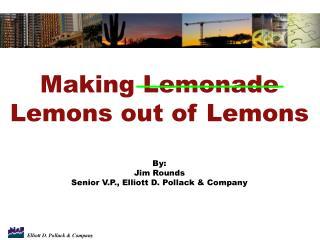 Making Lemonade Lemons out of Lemons By: Jim Rounds Senior V.P., Elliott D. Pollack & Company
