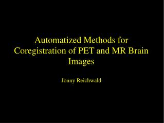 Automatized Methods for Coregistration of PET and MR Brain Images Jonny Reichwald