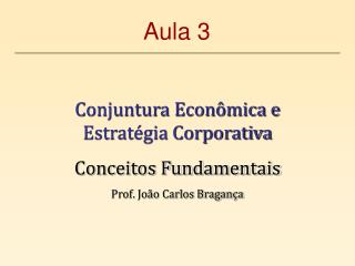 Conjuntura Econômica e Estratégia Corporativa Conceitos Fundamentais Prof. João Carlos Bragança