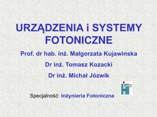 URZĄDZENIA i SYSTEMY FOTONICZNE Prof. dr hab. inż. Małgorzata Kujawinska Dr inż. Tomasz Kozacki