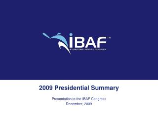 2009 Presidential Summary Presentation to the IBAF Congress December, 2009