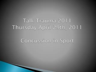 Talk Trauma 2011 Thursday April 29th, 2011 Concussion  in Sport