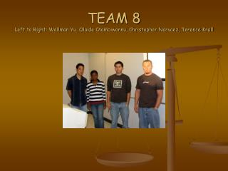 TEAM 8 Left to Right: Wellman Yu, Olaide Olambiwonnu, Christopher Narvaez, Terence Krall