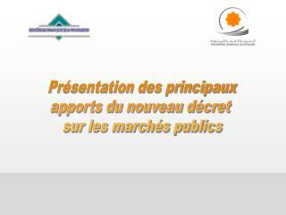 Présentation des principaux apports du nouveau décret  sur les marchés publics