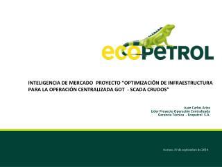 Juan Carlos Ariza Líder Proyecto Operación Centralizada Gerencia Técnica  - Ecopetrol  S.A.