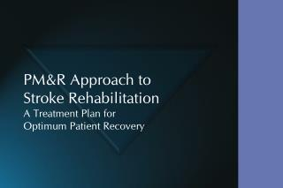 PM&R Approach to Stroke Rehabilitation A Treatment Plan for  Optimum Patient Recovery