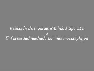 Reacci�n de hipersensibilidad tipo III o Enfermedad mediada por inmunocomplejos