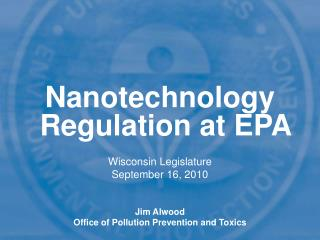 Nanotechnology Regulation at EPA Wisconsin Legislature September 16, 2010 Jim Alwood