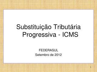Substituição Tributária Progressiva - ICMS FEDERASUL Setembro de 2012