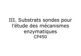 III. Substrats sondes pour l'étude des mécanismes enzymatiques CP450