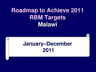 Roadmap to Achieve 2011 RBM Targets Malawi