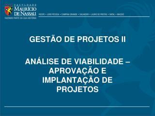 GESTÃO DE PROJETOS II ANÁLISE DE VIABILIDADE – APROVAÇÃO E IMPLANTAÇÃO DE PROJETOS