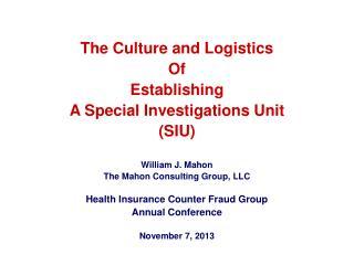 The Culture and Logistics Of  Establishing  A Special Investigations Unit (SIU) William J. Mahon