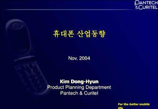 휴대폰 산업동향 Nov, 2004 Kim Dong-Hyun Product Planning Department Pantech & Curitel
