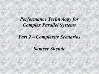 Performance Technology for Complex Parallel Systems Part 2 – Complexity Scenarios Sameer Shende