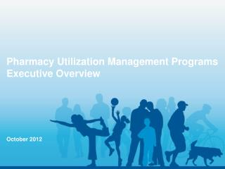 Pharmacy Utilization Management Programs Executive Overview October 2012