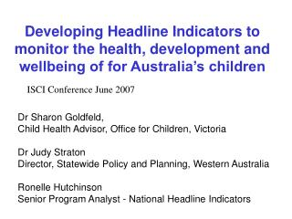 Dr Sharon Goldfeld,  Child Health Advisor, Office for Children, Victoria  Dr Judy Straton