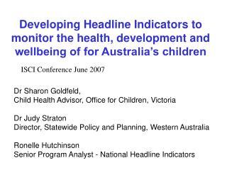 Dr Sharon Goldfeld,  Child Health Advisor, Office for Children, Victoria  Dr Judy Straton