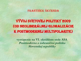 vystúpenie na VI. okrúhlom stole ASA  Postmoderna azahraničná politika  Slovenskej republiky
