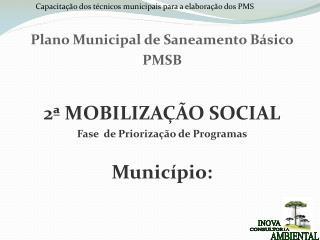 Plano Municipal de Saneamento Básico PMSB 2ª MOBILIZAÇÃO SOCIAL Fase  de Priorização de Programas