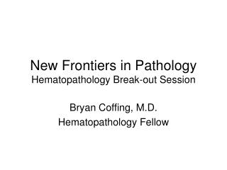 New Frontiers in Pathology Hematopathology Break-out Session