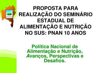 PROPOSTA PARA REALIZAÇÃO DO SEMINÁRIO  ESTADUAL DE ALIMENTAÇÃO E NUTRIÇÃO NO SUS: PNAN 10 ANOS