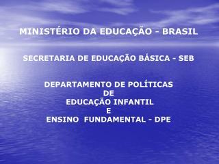MINISTÉRIO DA EDUCAÇÃO - BRASIL SECRETARIA DE EDUCAÇÃO BÁSICA - SEB DEPARTAMENTO DE POLÍTICAS   DE