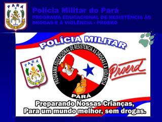 Polícia Militar do Pará PROGRAMA EDUCACIONAL DE RESISTÊNCIA ÀS DROGAS E À VIOLÊNCIA - PROERD