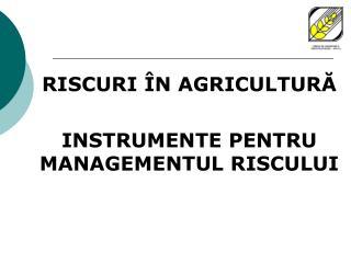 RISCURI ÎN AGRICULTURĂ INSTRUMENTE PENTRU MANAGEMENTUL RISCULUI
