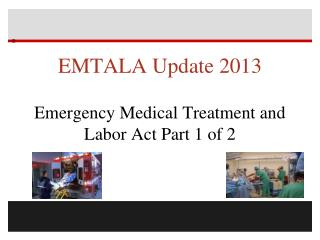 EMTALA Update 2013 Emergency Medical Treatment and Labor Act Part 1 of 2