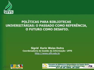 Sigrid  Karin Weiss Dutra Coordenadoria de Gestão da Informação- UFFS uffs.br