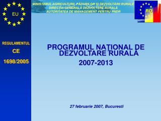 PROGRAMUL  NAŢIONAL DE DEZVOLTARE RURALĂ 2007-2013  27 februarie  2007 , Bucuresti