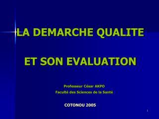 LA DEMARCHE QUALITE ET SON EVALUATION Professeur César AKPO Faculté des Sciences de la Santé