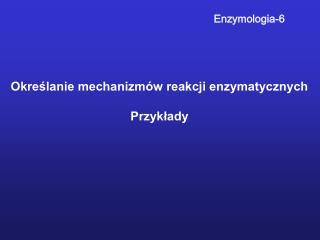 Określanie mechanizmów reakcji enzymatycznych Przykłady